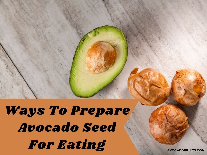 Best Ways To Prepare Avocado Seed For Eating